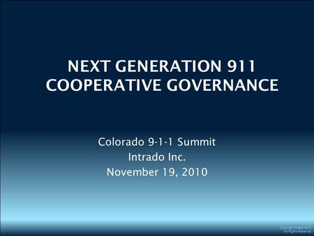 Copyright Intrado 2010 All Rights Reserved NEXT GENERATION 911 COOPERATIVE GOVERNANCE Colorado 9-1-1 Summit Intrado Inc. November 19, 2010.