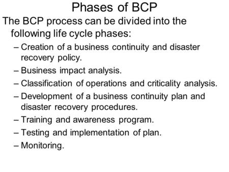 Phases of BCP The BCP process can be divided into the following life cycle phases: Creation of a business continuity and disaster recovery policy. Business.