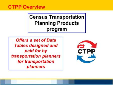CTPP Overview Census Transportation Planning Products program Offers a set of Data Tables designed and paid for by transportation planners for transportation.
