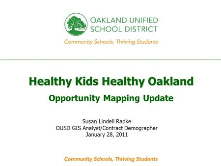 Every student. every classroom. every day. Healthy Kids Healthy Oakland Opportunity Mapping Update Susan Lindell Radke OUSD GIS Analyst/Contract Demographer.