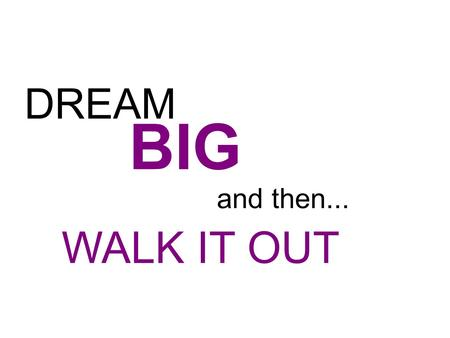 DREAM BIG and then... WALK IT OUT.