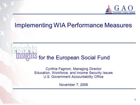 1 Implementing WIA Performance Measures for the European Social Fund Cynthia Fagnoni, Managing Director Education, Workforce, and Income Security Issues.