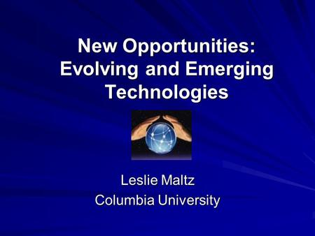 New Opportunities: Evolving and Emerging Technologies Leslie Maltz Columbia University.