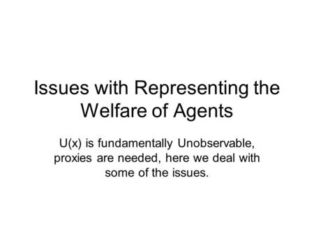 Issues with Representing the Welfare of Agents U(x) is fundamentally Unobservable, proxies are needed, here we deal with some of the issues.