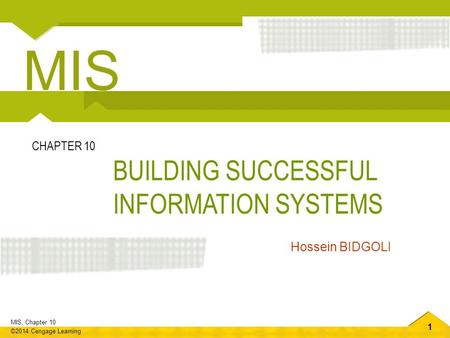 1 MIS, Chapter 10 ©2014 Cengage Learning BUILDING SUCCESSFUL INFORMATION SYSTEMS CHAPTER 10 Hossein BIDGOLI MIS.
