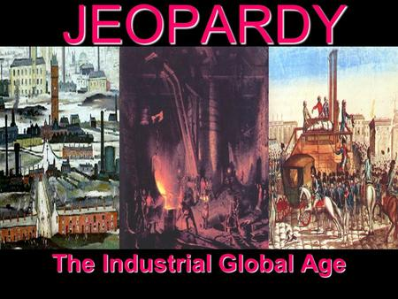 JEOPARDY The Industrial Global Age Categories 100 200 300 400 500 100 200 300 400 500 100 200 300 400 500 100 200 300 400 500 100 200 300 400 500 Industrial.