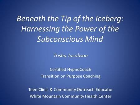 Beneath the Tip of the Iceberg: Harnessing the Power of the Subconscious Mind Trisha Jacobson Certified HypnoCoach Transition on Purpose Coaching Teen.