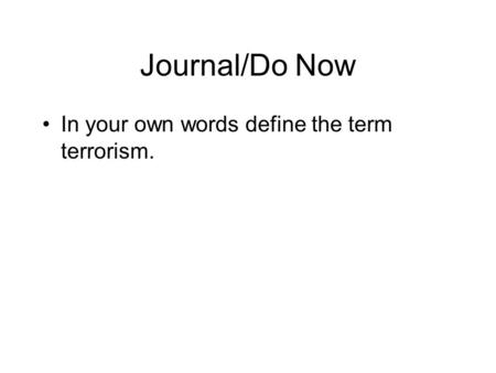 Journal/Do Now In your own words define the term terrorism.