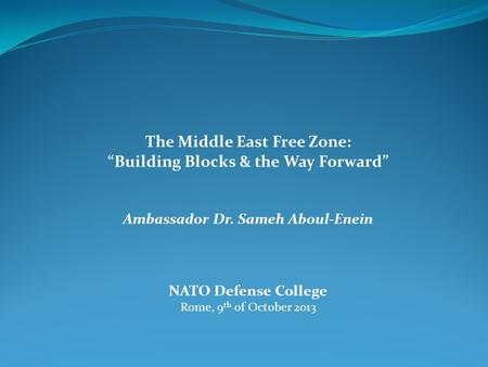 "The Middle East Free Zone: ""Building Blocks & the Way Forward"" Ambassador Dr. Sameh Aboul-Enein NATO Defense College Rome, 9 th of October 2013."
