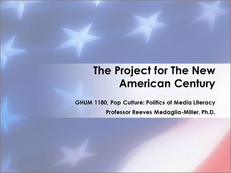 The Project for The New American Century GHUM 1180, Pop Culture: Politics of Media Literacy Professor Reeves Medaglia-Miller, Ph.D.