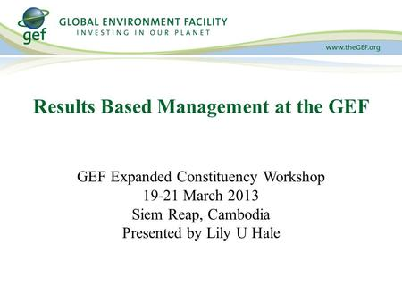 GEF Expanded Constituency Workshop 19-21 March 2013 Siem Reap, Cambodia Presented by Lily U Hale Results Based Management at the GEF.