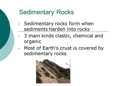 Sedimentary Rocks Sedimentary rocks form when sediments harden into rocks 3 main kinds clastic, chemical and organic Most of Earth's crust is covered by.
