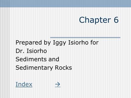 Chapter 6 Prepared by Iggy Isiorho for Dr. Isiorho Sediments and Sedimentary Rocks Index 