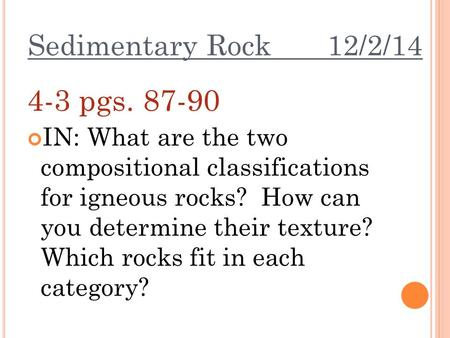 Sedimentary Rock 12/2/14 4-3 pgs. 87-90 IN: What are the two compositional classifications for igneous rocks? How can you determine their texture? Which.
