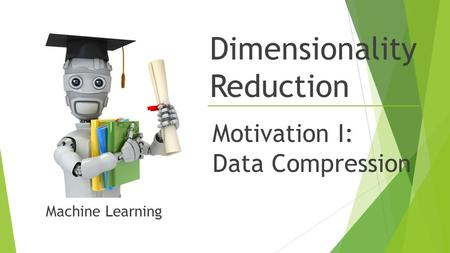 Dimensionality Reduction Motivation I: Data Compression Machine Learning.