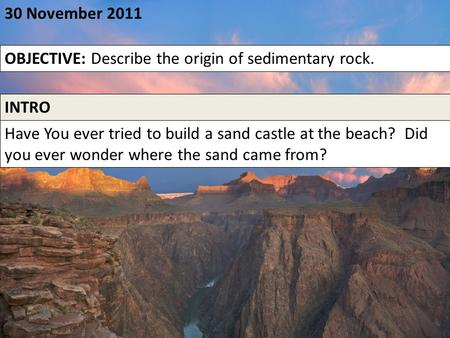 30 November 2011 OBJECTIVE: Describe the origin of sedimentary rock. INTRO Have You ever tried to build a sand castle at the beach? Did you ever wonder.
