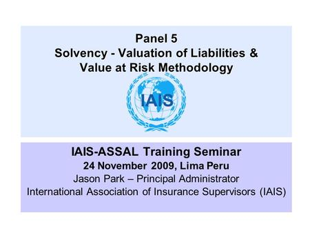 IAIS-ASSAL Training Seminar 24 November 2009, Lima Peru Jason Park – Principal Administrator International Association of Insurance Supervisors (IAIS)