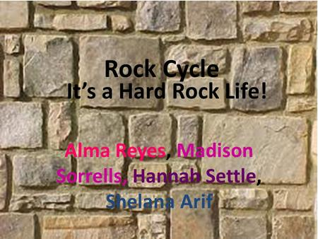 It's a Hard Rock Life! Alma Reyes, Madison Sorrells, Hannah Settle, Shelana Arif Rock Cycle.