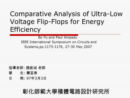 Comparative Analysis of Ultra-Low Voltage Flip-Flops for Energy Efficiency Bo Fu and Paul Ampadu IEEE International Symposium on Circuits and Systems,pp.1173-1176,