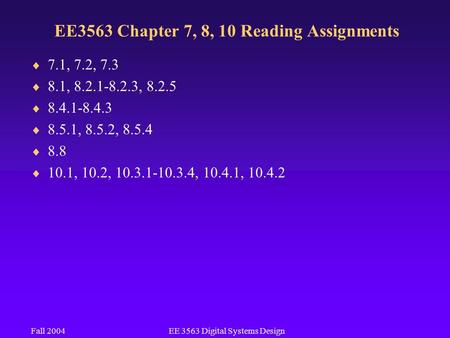 Fall 2004EE 3563 Digital Systems Design EE3563 Chapter 7, 8, 10 Reading Assignments  7.1, 7.2, 7.3  8.1, 8.2.1-8.2.3, 8.2.5  8.4.1-8.4.3  8.5.1, 8.5.2,