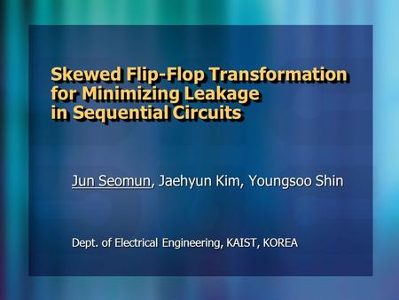 Skewed Flip-Flop Transformation for Minimizing Leakage in Sequential Circuits Jun Seomun, Jaehyun Kim, Youngsoo Shin Dept. of Electrical Engineering, KAIST,