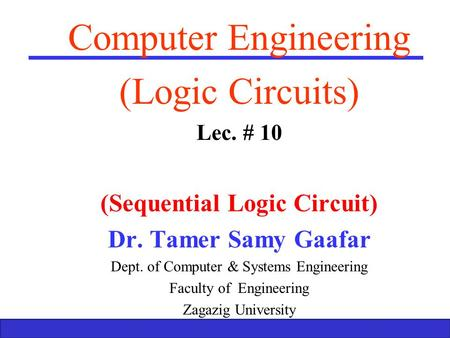Boolean Algebra and Logic Gates 1 Computer Engineering (Logic Circuits) Lec. # 10 (Sequential Logic Circuit) Dr. Tamer Samy Gaafar Dept. of Computer &