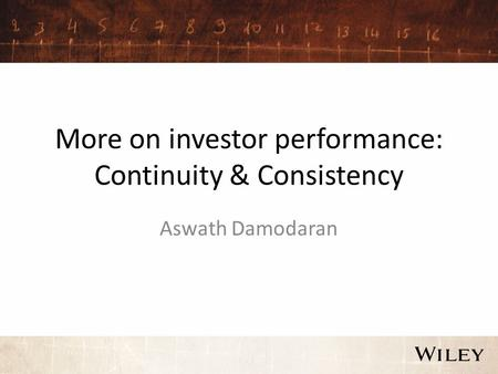 More on investor performance: Continuity & Consistency Aswath Damodaran.