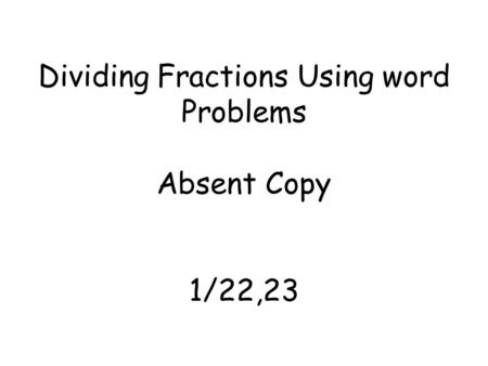 Dividing Fractions Using word Problems Absent Copy 1/22,23.