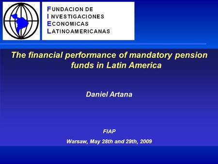 The financial performance of mandatory pension funds in Latin America Daniel Artana FIAP Warsaw, May 28th and 29th, 2009.