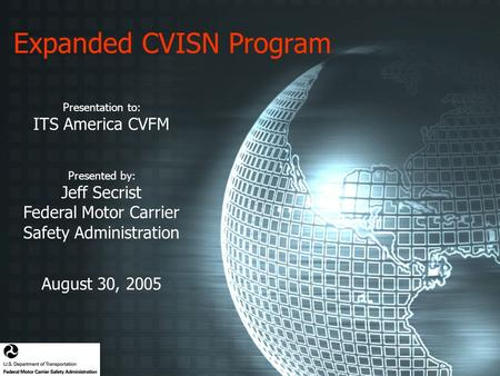 Expanded CVISN Program Presentation to: ITS America CVFM Presented by: Jeff Secrist Federal Motor Carrier Safety Administration August 30, 2005.