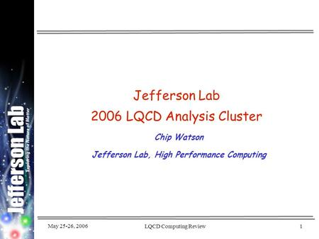 May 25-26, 2006 LQCD Computing Review1 Jefferson Lab 2006 LQCD Analysis Cluster Chip Watson Jefferson Lab, High Performance Computing.