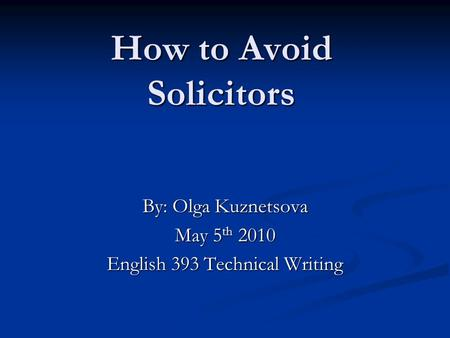 How to Avoid Solicitors By: Olga Kuznetsova May 5 th 2010 English 393 Technical Writing.