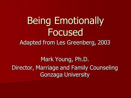 Being Emotionally Focused Adapted from Les Greenberg, 2003 Mark Young, Ph.D. Director, Marriage and Family Counseling Gonzaga University.