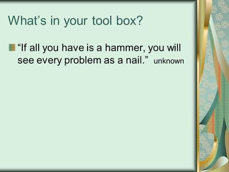 "What's in your tool box? ""If all you have is a hammer, you will see every problem as a nail."" unknown."