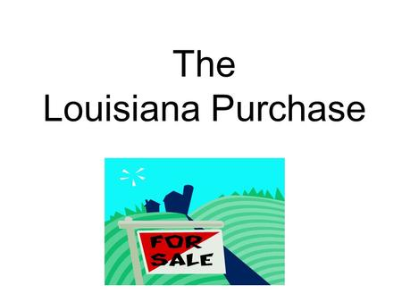 The Louisiana Purchase. * Spain trades Louisiana to France because they can't keep American settlers out of the territory.