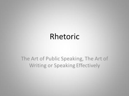 Rhetoric The Art of Public Speaking, The Art of Writing or Speaking Effectively.