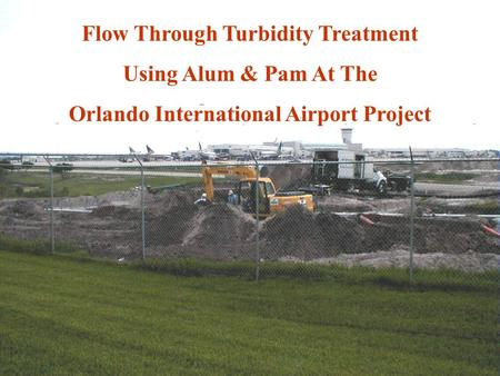 Flow Through Turbidity Treatment Using Alum & Pam At The Orlando International Airport Project.