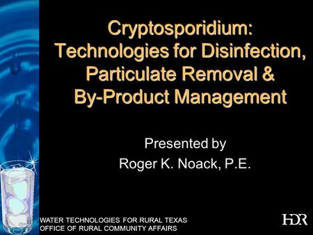 WATER TECHNOLOGIES FOR RURAL TEXAS OFFICE OF RURAL COMMUNITY AFFAIRS Cryptosporidium: Technologies for Disinfection, Particulate Removal & By-Product Management.