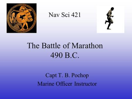 The Battle of Marathon 490 B.C. Capt T. B. Pochop Marine Officer Instructor Nav Sci 421.