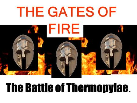 THE GATES OF The Battle of Thermopylae. FIRE. ATHENS SPARTA The Greek World 480 BC.