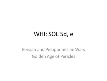WHI: SOL 5d, e Persian and Peloponnesian Wars Golden Age of Pericles.