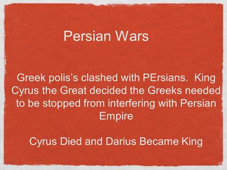 Persian Wars Greek polis's clashed with PErsians. King Cyrus the Great decided the Greeks needed to be stopped from interfering with Persian Empire Cyrus.