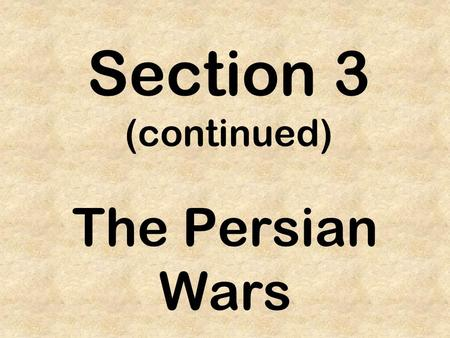 Section 3 (continued) The Persian Wars. Persia – Cyrus II 559 B.C. – Persian King, Cyrus the Great begins conquest of Mesopotamia.