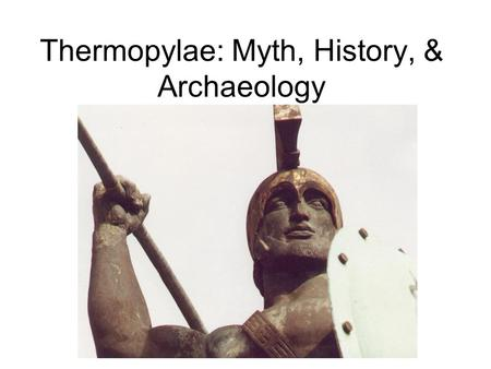 Thermopylae: Myth, History, & Archaeology. Herodotus 484-c.425 B.C. Father of History but Son of Myth Access to veterans of Persian wars.