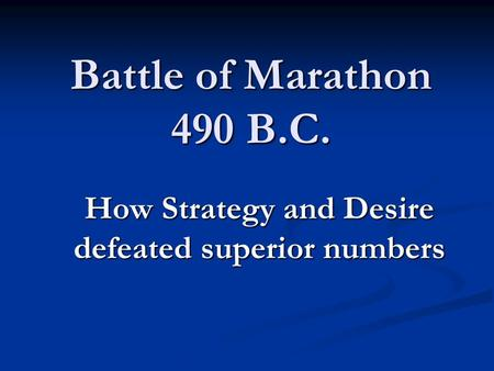 Battle of Marathon 490 B.C. How Strategy and Desire defeated superior numbers.