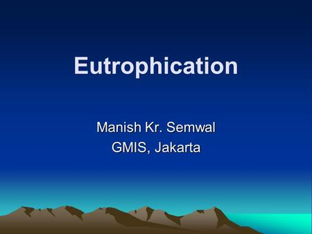 Eutrophication Manish Kr. Semwal GMIS, Jakarta. Definition Eutrophication is a process whereby water bodies, such as lakes, estuaries, or slow-moving.