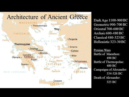 Architecture of Ancient Greece Troy. Thermopylae. Dark Age 1100-900 BC Geometric 900-700 BC Oriental 700-600 BC Archaic 600-480 BC Classical 480-323 BC.