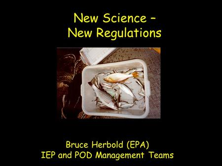New Science – New Regulations Bruce Herbold (EPA) IEP and POD Management Teams.
