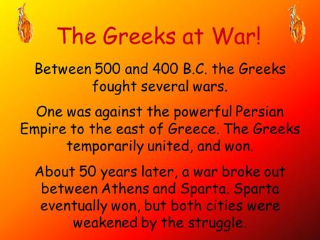 The Greeks at War! Between 500 and 400 B.C. the Greeks fought several wars. One was against the powerful Persian Empire to the east of Greece. The Greeks.
