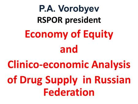 P.A. Vorobyev RSPOR president Economy of Equity and Clinico-economic Analysis of Drug Supply in Russian Federation.